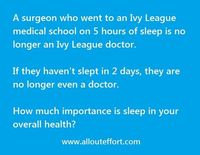 Just as much as you wouldn't go into surgery with a doctor who hasn't slept, you should not expect miracles from a body that is sleep deprived.