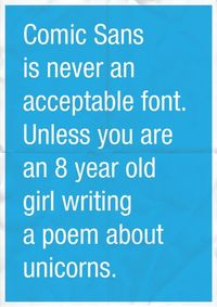 Comic Sans is never an acceptable font. Unless you are an 8 year old girl. Writing about unicorns.