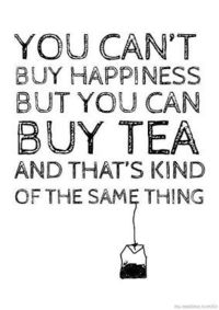 You can't buy happiness, but you can buy tea, and that's kind of the same thing