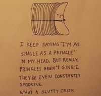 Silly pringle. You're never alone till its time to die.